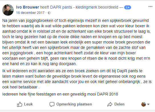 Tevreden klant Ivo meldt in een facebook-bericht dat hij iedereen aanraadt een aangepaste broek bij DAPR te kopen. De zitvorm, stof en algehele beleving zijn fantastisch. Eindelijk geen joggingbroek-imago meer!